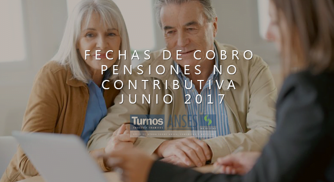 Fechas de cobro Pensiones no Contributiva Junio 2017
